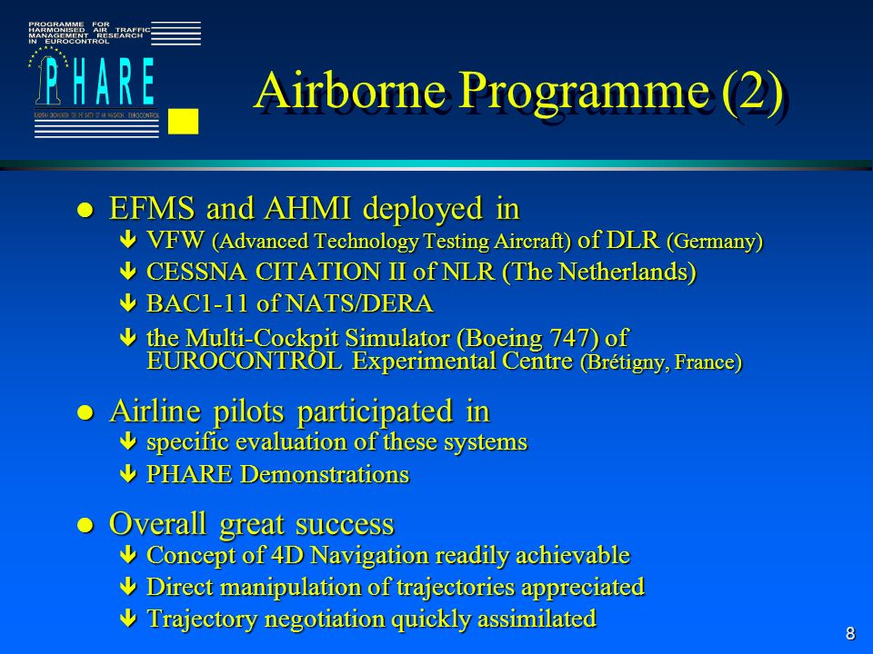 8 l EFMS and AHMI deployed in ê VFW (Advanced Technology Testing Aircraft) of DLR (Germany) ê CESSNA CITATION II of NLR (The Netherlands) ê BAC1-11 of NATS/DERA ê the Multi-Cockpit Simulator (Boeing 747) of EUROCONTROL Experimental Centre (Brétigny, France) l Airline pilots participated in ê specific evaluation of these systems ê PHARE Demonstrations l Overall great success ê Concept of 4D Navigation readily achievable ê Direct manipulation of trajectories appreciated ê Trajectory negotiation quickly assimilated Airborne Programme (2)