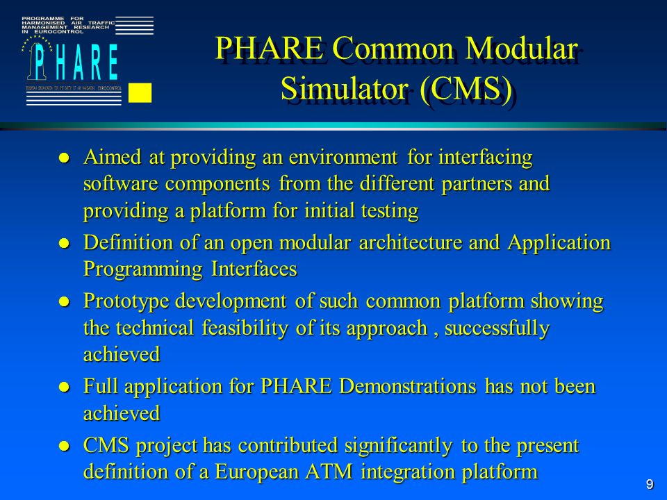 9 PHARE Common Modular Simulator (CMS) l Aimed at providing an environment for interfacing software components from the different partners and providing a platform for initial testing l Definition of an open modular architecture and Application Programming Interfaces l Prototype development of such common platform showing the technical feasibility of its approach, successfully achieved l Full application for PHARE Demonstrations has not been achieved l CMS project has contributed significantly to the present definition of a European ATM integration platform