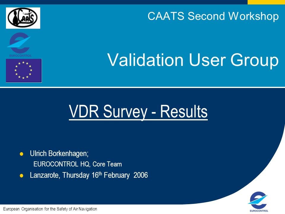 1 CAATS Second Workshop Validation User Group VDR Survey - Results Ulrich Borkenhagen; EUROCONTROL HQ, Core Team Lanzarote, Thursday 16 th February 2006 European Organisation for the Safety of Air Navigation