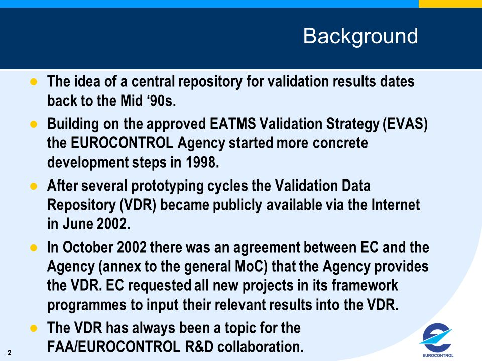 2 Background The idea of a central repository for validation results dates back to the Mid 90s. Building on the approved EATMS Validation Strategy (EV