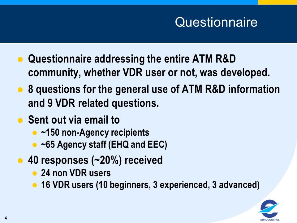4 Questionnaire Questionnaire addressing the entire ATM R&D community, whether VDR user or not, was developed. 8 questions for the general use of ATM