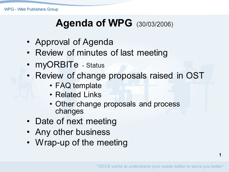 1 Agenda of WPG (30/03/2006) Approval of Agenda Review of minutes of last meeting myORBITe - Status Review of change proposals raised in OST FAQ template Related Links Other change proposals and process changes Date of next meeting Any other business Wrap-up of the meeting