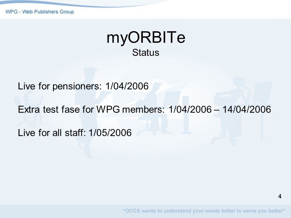 4 myORBITe Status Live for pensioners: 1/04/2006 Extra test fase for WPG members: 1/04/2006 – 14/04/2006 Live for all staff: 1/05/2006