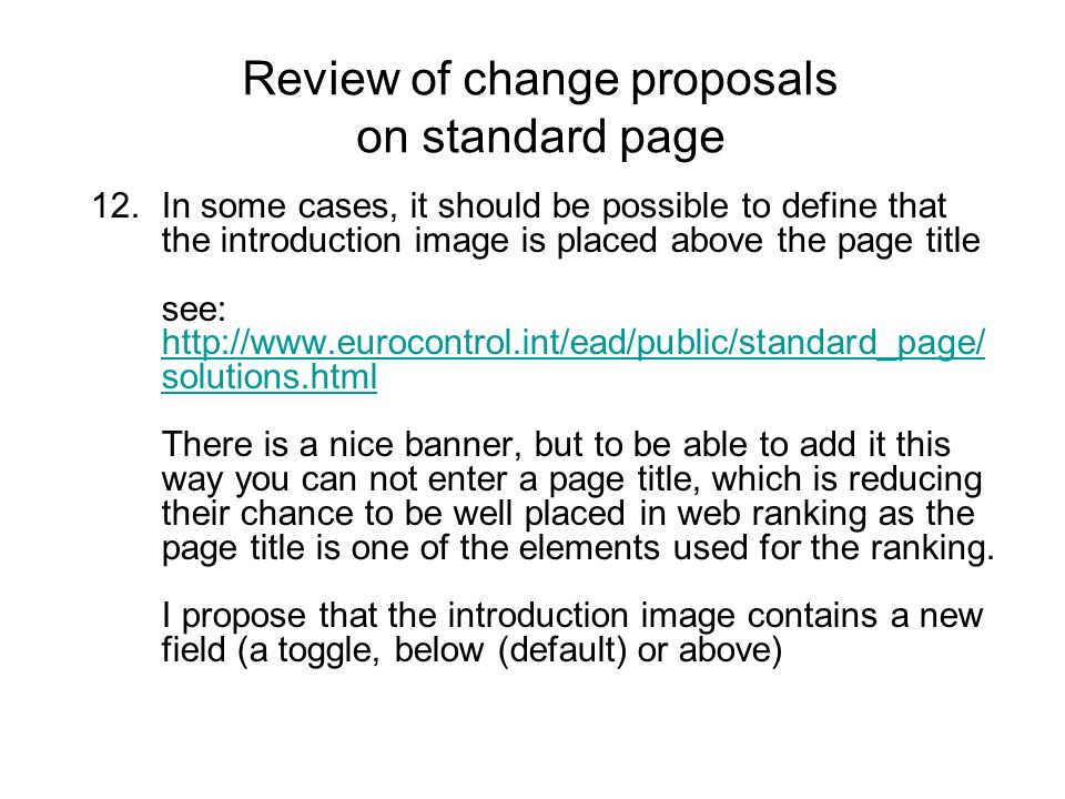 12.In some cases, it should be possible to define that the introduction image is placed above the page title see: http://www.eurocontrol.int/ead/public/standard_page/ solutions.html There is a nice banner, but to be able to add it this way you can not enter a page title, which is reducing their chance to be well placed in web ranking as the page title is one of the elements used for the ranking.