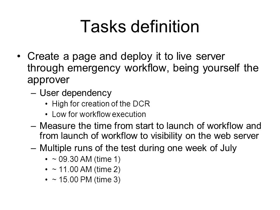 Tasks definition Create a page and deploy it to live server through emergency workflow, being yourself the approver –User dependency High for creation of the DCR Low for workflow execution –Measure the time from start to launch of workflow and from launch of workflow to visibility on the web server –Multiple runs of the test during one week of July ~ 09.30 AM (time 1) ~ 11.00 AM (time 2) ~ 15.00 PM (time 3)