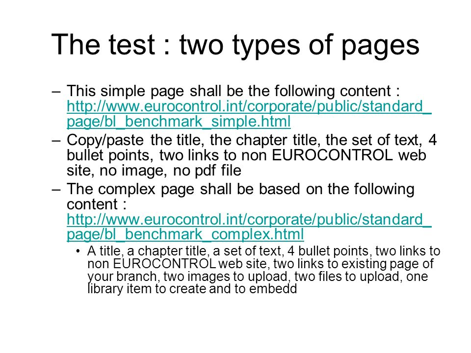 The test : two types of pages –This simple page shall be the following content : http://www.eurocontrol.int/corporate/public/standard_ page/bl_benchmark_simple.html http://www.eurocontrol.int/corporate/public/standard_ page/bl_benchmark_simple.html –Copy/paste the title, the chapter title, the set of text, 4 bullet points, two links to non EUROCONTROL web site, no image, no pdf file –The complex page shall be based on the following content : http://www.eurocontrol.int/corporate/public/standard_ page/bl_benchmark_complex.html http://www.eurocontrol.int/corporate/public/standard_ page/bl_benchmark_complex.html A title, a chapter title, a set of text, 4 bullet points, two links to non EUROCONTROL web site, two links to existing page of your branch, two images to upload, two files to upload, one library item to create and to embedd