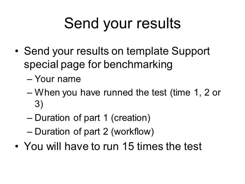 Send your results Send your results on template Support special page for benchmarking –Your name –When you have runned the test (time 1, 2 or 3) –Duration of part 1 (creation) –Duration of part 2 (workflow) You will have to run 15 times the test