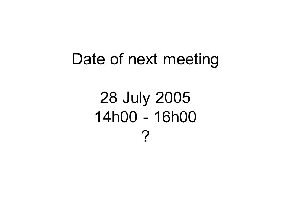 Date of next meeting 28 July 2005 14h00 - 16h00 ?