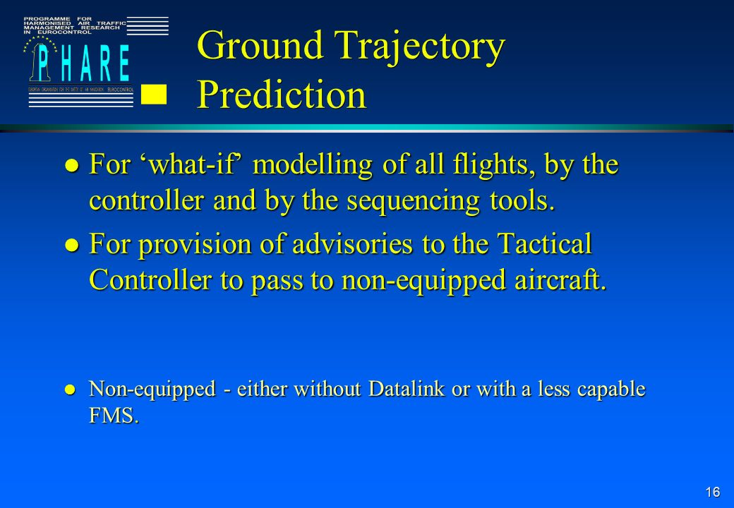 16 Ground Trajectory Prediction l For what-if modelling of all flights, by the controller and by the sequencing tools.