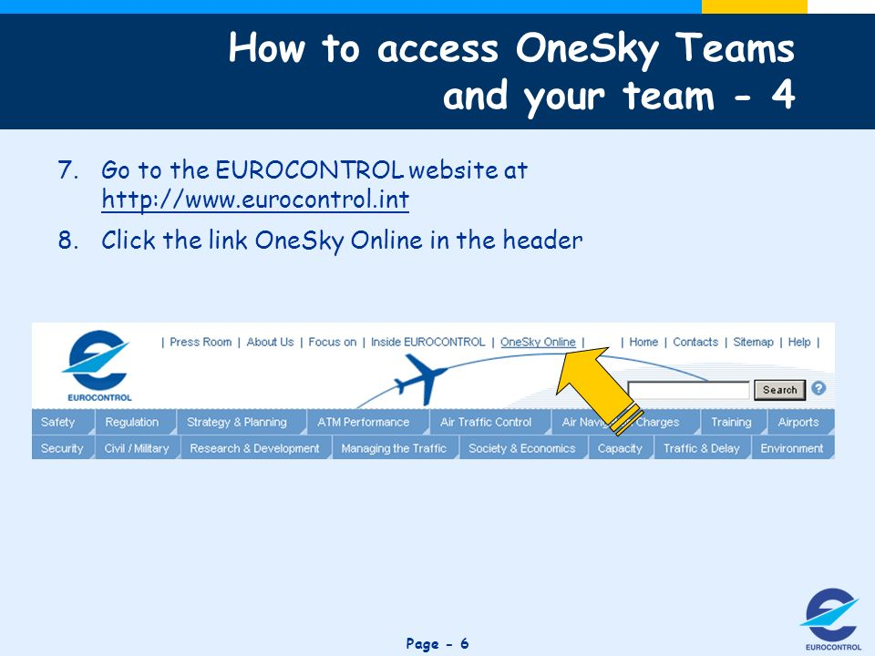 Click to edit Master title style Page - 6 7.Go to the EUROCONTROL website at http://www.eurocontrol.int 8.Click the link OneSky Online in the header How to access OneSky Teams and your team - 4