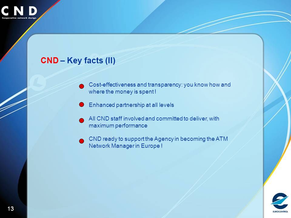 13 CND – Key facts (II) Cost-effectiveness and transparency: you know how and where the money is spent .