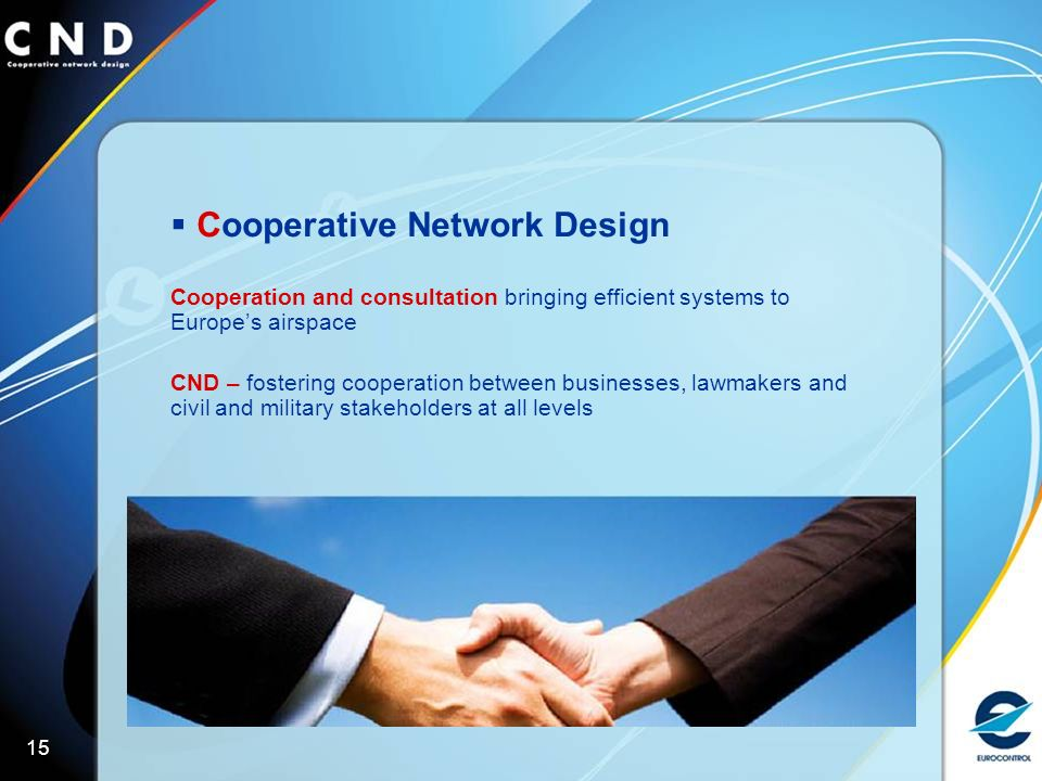 15 Cooperative Network Design Cooperation and consultation bringing efficient systems to Europes airspace CND – fostering cooperation between businesses, lawmakers and civil and military stakeholders at all levels