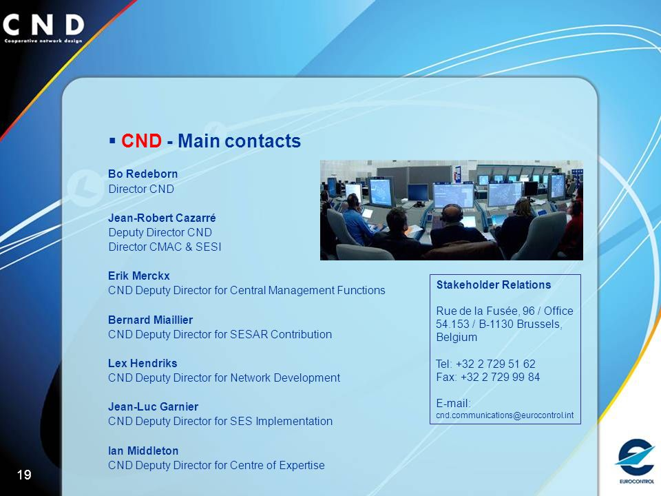 19 CND - Main contacts Bo Redeborn Director CND Jean-Robert Cazarré Deputy Director CND Director CMAC & SESI Erik Merckx CND Deputy Director for Central Management Functions Bernard Miaillier CND Deputy Director for SESAR Contribution Lex Hendriks CND Deputy Director for Network Development Jean-Luc Garnier CND Deputy Director for SES Implementation Ian Middleton CND Deputy Director for Centre of Expertise Stakeholder Relations Rue de la Fusée, 96 / Office / B-1130 Brussels, Belgium Tel: Fax: