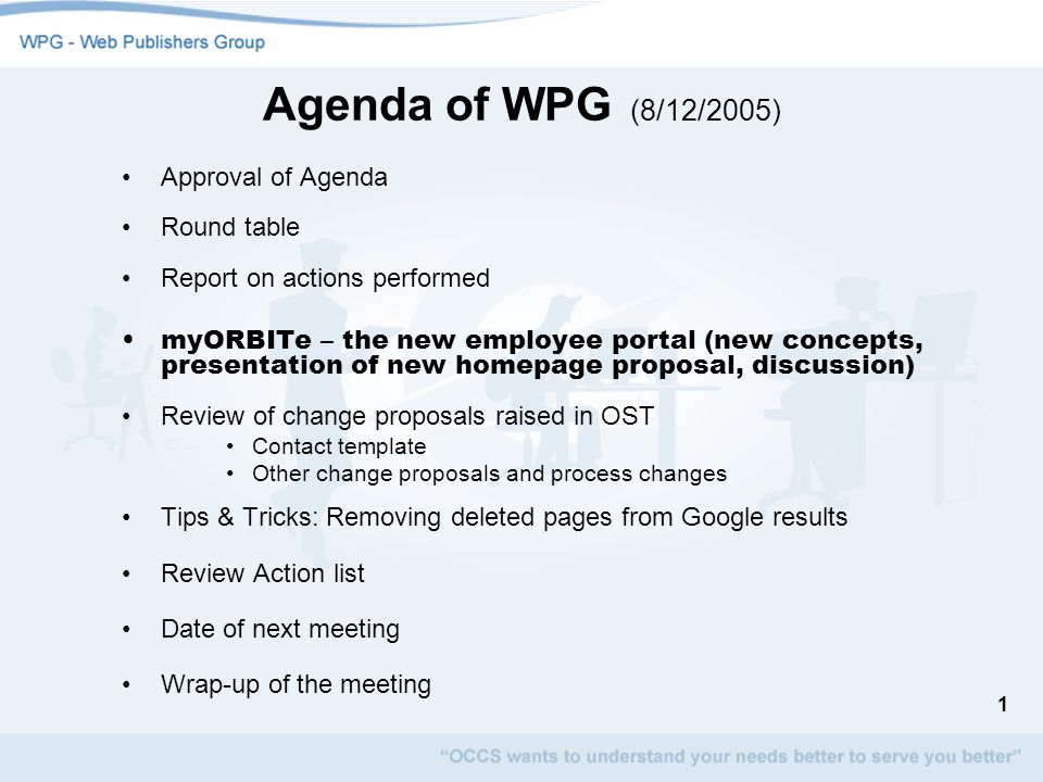 1 Agenda of WPG (8/12/2005) Approval of Agenda Round table Report on actions performed myORBITe – the new employee portal (new concepts, presentation