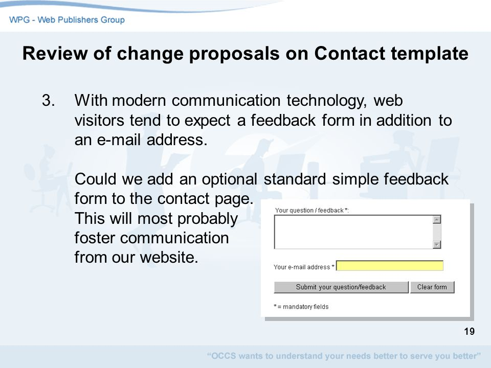 19 3.With modern communication technology, web visitors tend to expect a feedback form in addition to an e-mail address. Could we add an optional stan