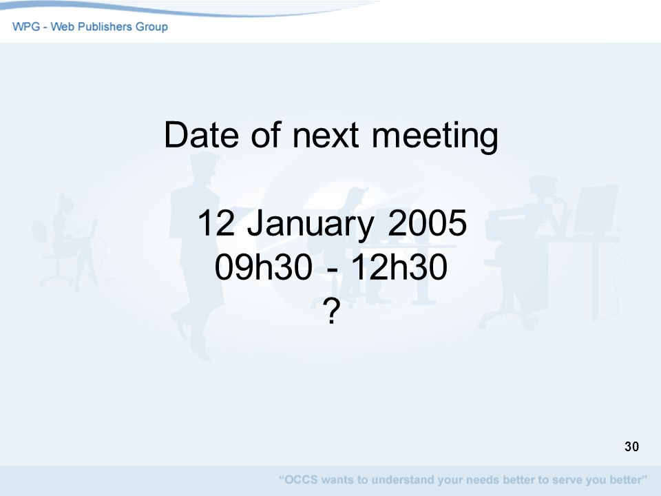 30 Date of next meeting 12 January 2005 09h30 - 12h30 ?