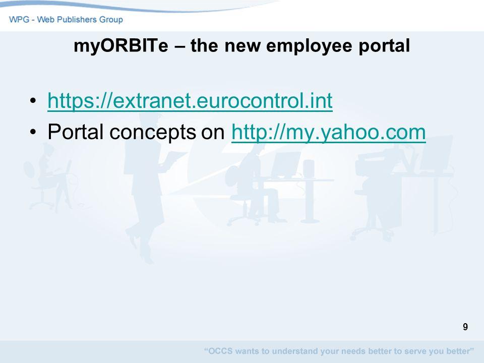 9 myORBITe – the new employee portal https://extranet.eurocontrol.int Portal concepts on http://my.yahoo.comhttp://my.yahoo.com