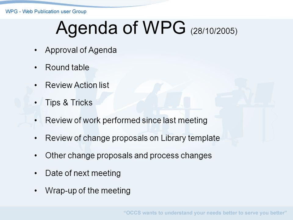 Agenda of WPG (28/10/2005) Approval of Agenda Round table Review Action list Tips & Tricks Review of work performed since last meeting Review of change proposals on Library template Other change proposals and process changes Date of next meeting Wrap-up of the meeting