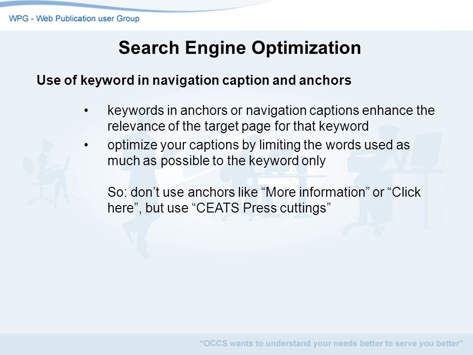 Search Engine Optimization Use of keyword in navigation caption and anchors keywords in anchors or navigation captions enhance the relevance of the target page for that keyword optimize your captions by limiting the words used as much as possible to the keyword only So: dont use anchors like More information or Click here, but use CEATS Press cuttings