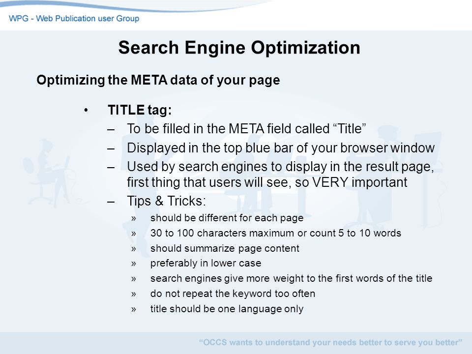 Search Engine Optimization Optimizing the META data of your page TITLE tag: –To be filled in the META field called Title –Displayed in the top blue bar of your browser window –Used by search engines to display in the result page, first thing that users will see, so VERY important –Tips & Tricks: »should be different for each page »30 to 100 characters maximum or count 5 to 10 words »should summarize page content »preferably in lower case »search engines give more weight to the first words of the title »do not repeat the keyword too often »title should be one language only