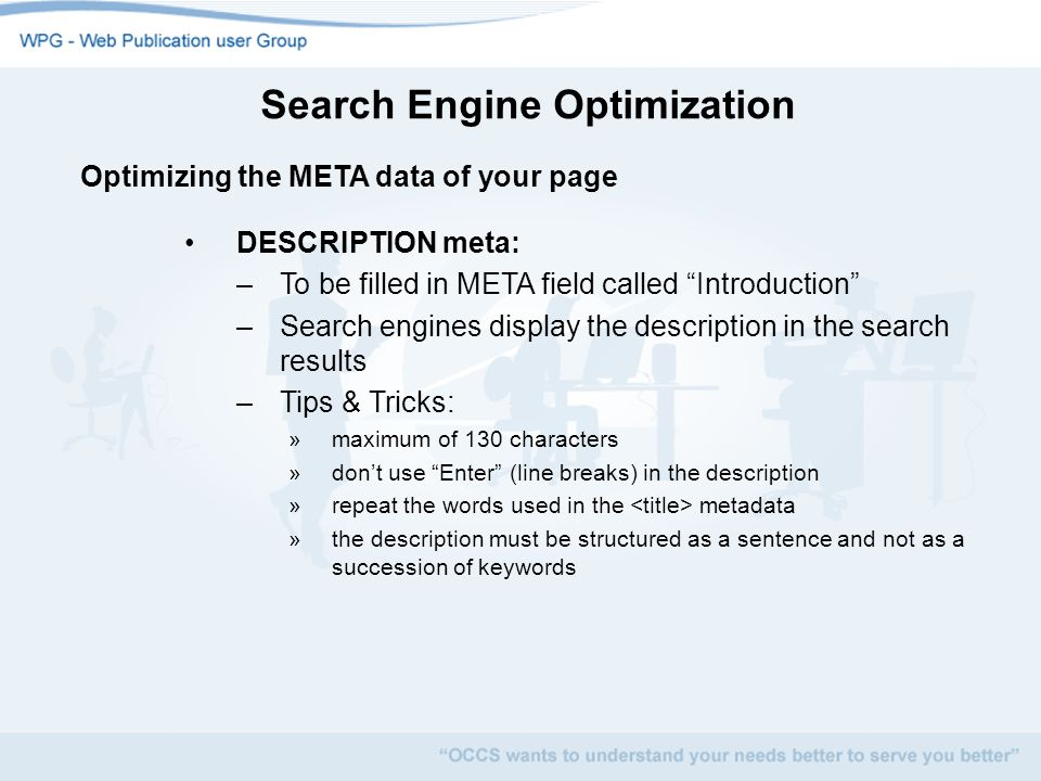 Search Engine Optimization Optimizing the META data of your page DESCRIPTION meta: –To be filled in META field called Introduction –Search engines display the description in the search results –Tips & Tricks: »maximum of 130 characters »dont use Enter (line breaks) in the description »repeat the words used in the metadata »the description must be structured as a sentence and not as a succession of keywords