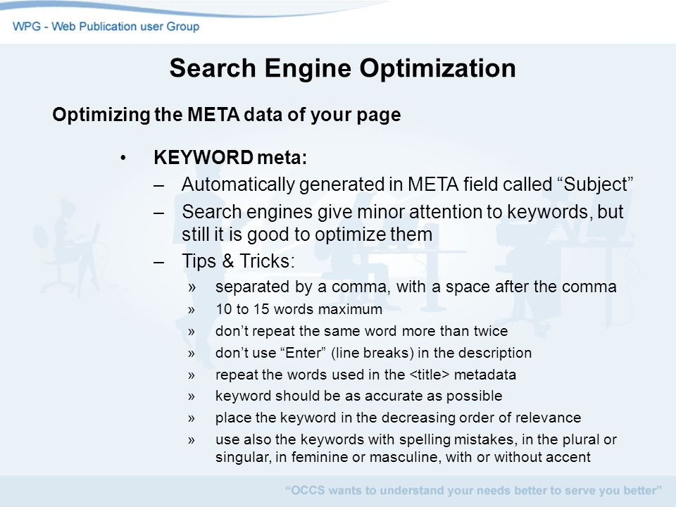 Search Engine Optimization Optimizing the META data of your page KEYWORD meta: –Automatically generated in META field called Subject –Search engines give minor attention to keywords, but still it is good to optimize them –Tips & Tricks: »separated by a comma, with a space after the comma »10 to 15 words maximum »dont repeat the same word more than twice »dont use Enter (line breaks) in the description »repeat the words used in the metadata »keyword should be as accurate as possible »place the keyword in the decreasing order of relevance »use also the keywords with spelling mistakes, in the plural or singular, in feminine or masculine, with or without accent