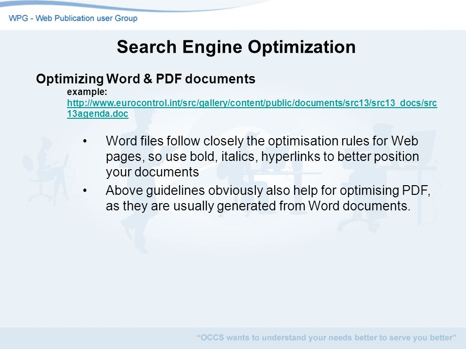 Search Engine Optimization Optimizing Word & PDF documents example:   13agenda.doc   13agenda.doc Word files follow closely the optimisation rules for Web pages, so use bold, italics, hyperlinks to better position your documents Above guidelines obviously also help for optimising PDF, as they are usually generated from Word documents.
