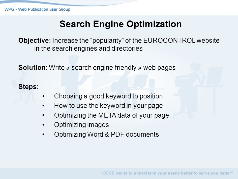 Search Engine Optimization Objective: Increase the popularity of the EUROCONTROL website in the search engines and directories Solution: Write « search engine friendly » web pages Steps: Choosing a good keyword to position How to use the keyword in your page Optimizing the META data of your page Optimizing images Optimizing Word & PDF documents