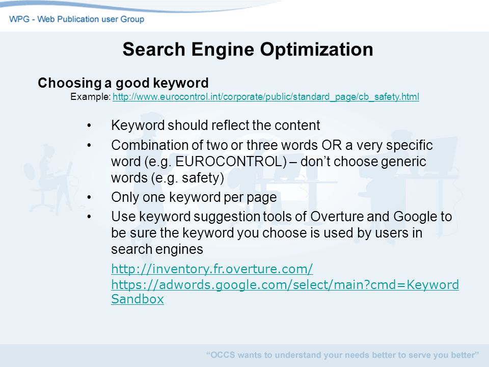 Search Engine Optimization Choosing a good keyword Example: http://www.eurocontrol.int/corporate/public/standard_page/cb_safety.htmlhttp://www.eurocontrol.int/corporate/public/standard_page/cb_safety.html Keyword should reflect the content Combination of two or three words OR a very specific word (e.g.