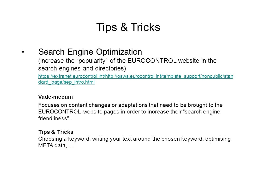 Tips & Tricks Search Engine Optimization (increase the popularity of the EUROCONTROL website in the search engines and directories) https://extranet.eurocontrol.int/http://osws.eurocontrol.int/template_support/nonpublic/stan dard_page/sep_intro.html Vade-mecum Focuses on content changes or adaptations that need to be brought to the EUROCONTROL website pages in order to increase their search engine friendliness.