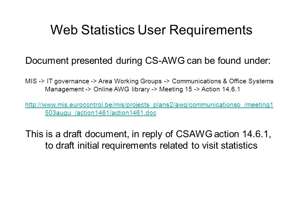 Web Statistics User Requirements Document presented during CS-AWG can be found under: MIS -> IT governance -> Area Working Groups -> Communications & Office Systems Management -> Online AWG library -> Meeting 15 -> Action 14.6.1 http://www.mis.eurocontrol.be/mis/projects_plans2/awg/communicationso_/meeting1 503augu_/action1461/action1461.doc This is a draft document, in reply of CSAWG action 14.6.1, to draft initial requirements related to visit statistics
