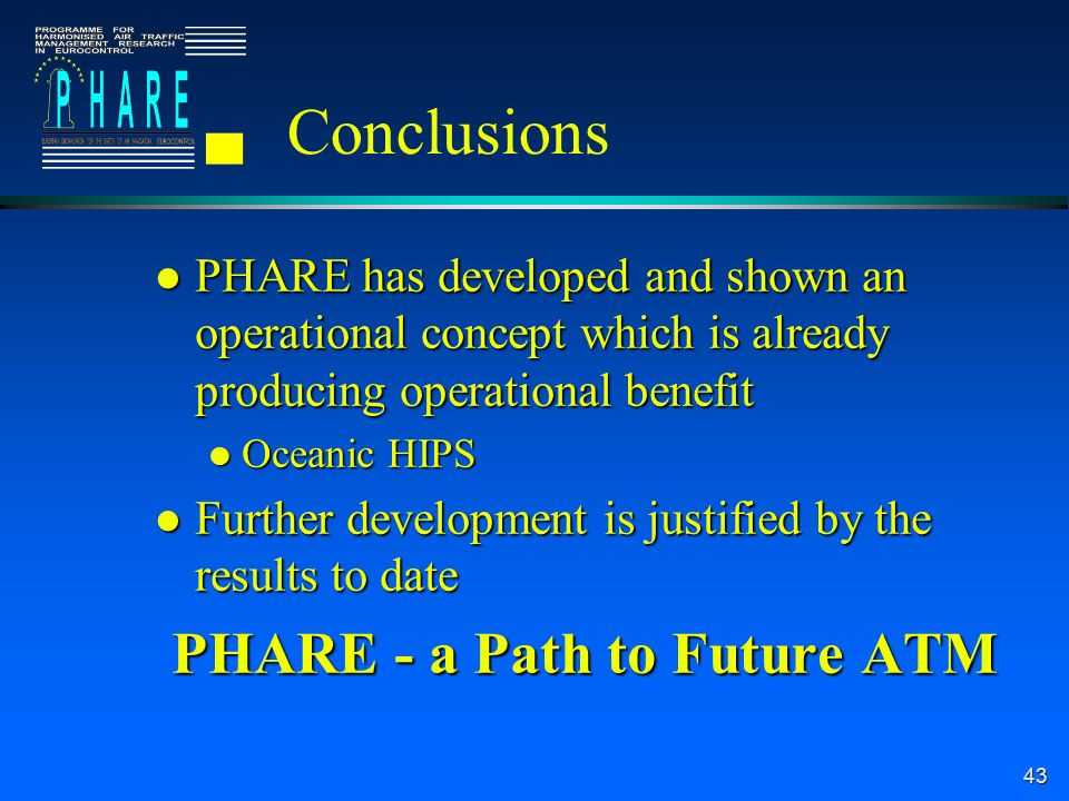 43 Conclusions l PHARE has developed and shown an operational concept which is already producing operational benefit l Oceanic HIPS l Further development is justified by the results to date PHARE - a Path to Future ATM