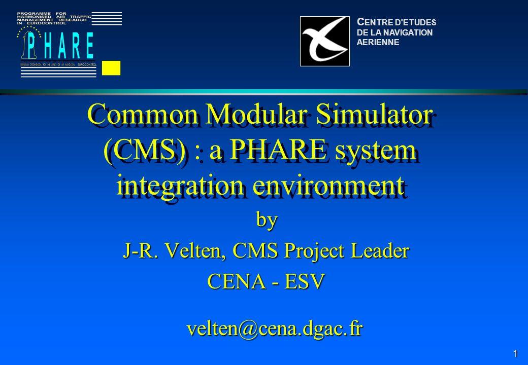 1 Common Modular Simulator (CMS) : a PHARE system integration environment by J-R. Velten, CMS Project Leader CENA - ESV velten@cena.dgac.fr velten@cen