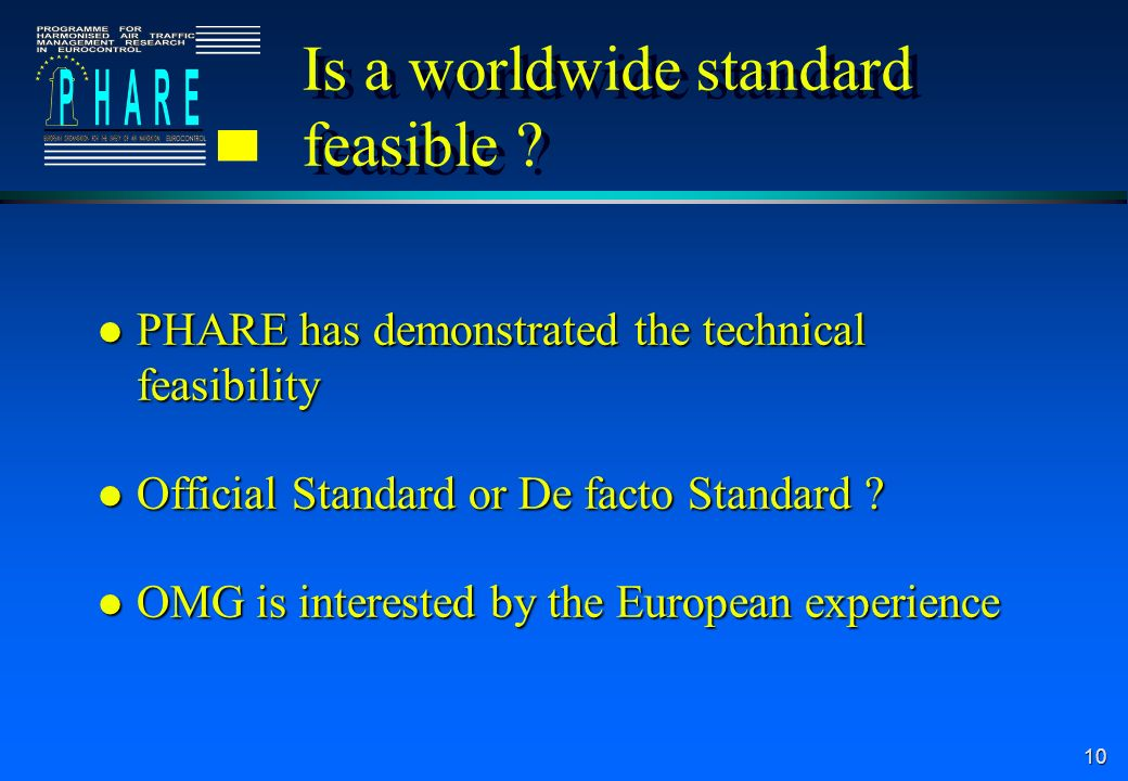 10 Is a worldwide standard feasible ? l PHARE has demonstrated the technical feasibility l Official Standard or De facto Standard ? l OMG is intereste