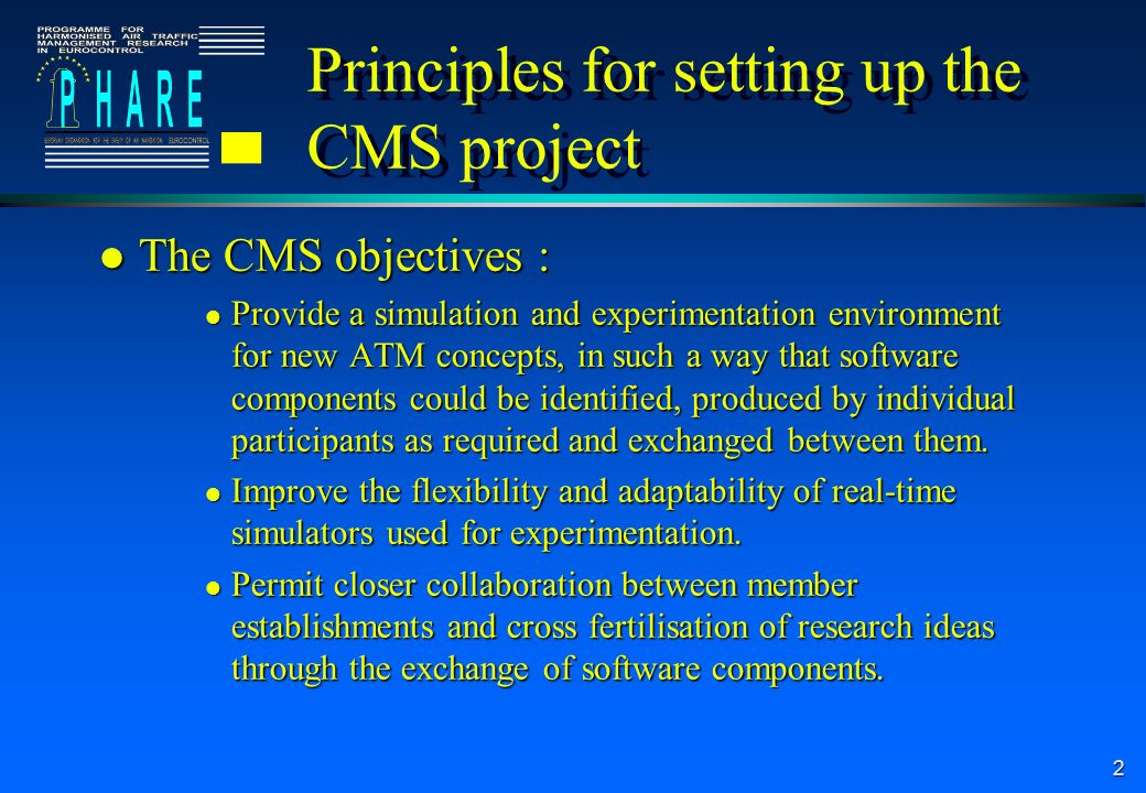 2 Principles for setting up the CMS project l The CMS objectives : l Provide a simulation and experimentation environment for new ATM concepts, in such a way that software components could be identified, produced by individual participants as required and exchanged between them.