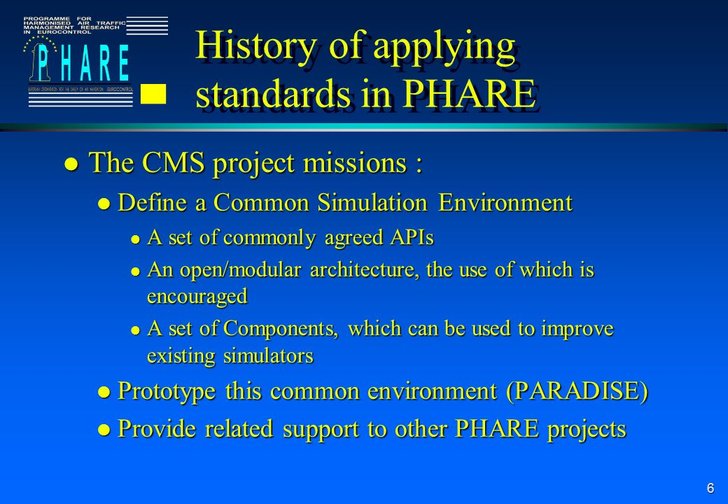 6 History of applying standards in PHARE l The CMS project missions : l Define a Common Simulation Environment l A set of commonly agreed APIs l An op