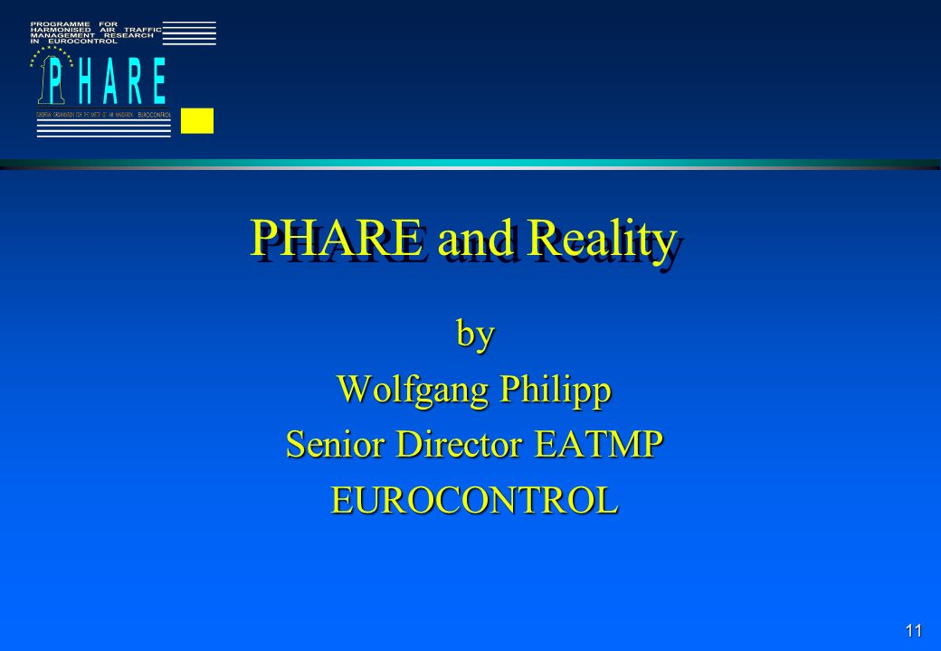 11 PHARE and Reality by Wolfgang Philipp Senior Director EATMP EUROCONTROL