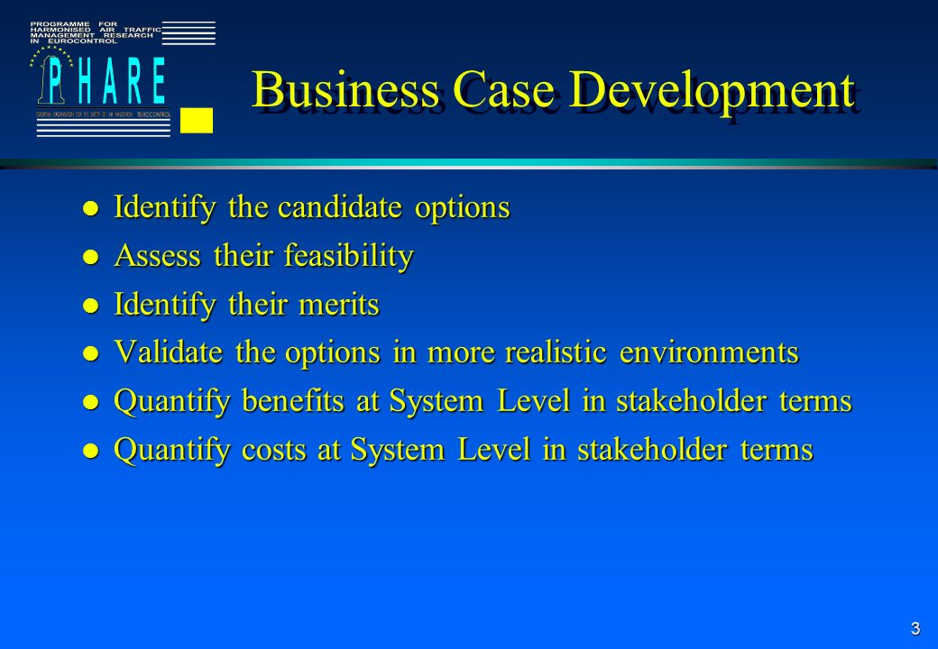 3 Business Case Development l Identify the candidate options l Assess their feasibility l Identify their merits l Validate the options in more realist