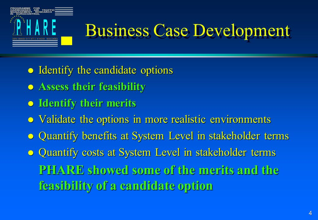 4 Business Case Development l Identify the candidate options l Assess their feasibility l Identify their merits l Validate the options in more realist
