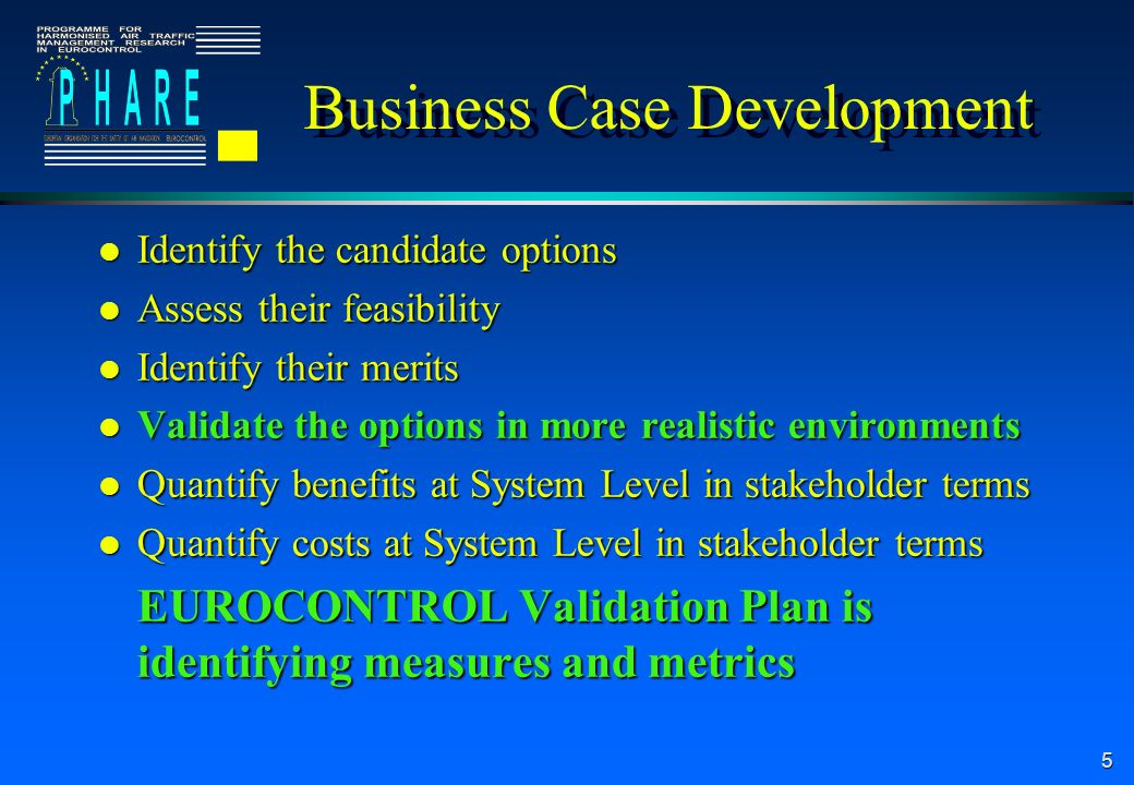 5 Business Case Development l Identify the candidate options l Assess their feasibility l Identify their merits l Validate the options in more realistic environments l Quantify benefits at System Level in stakeholder terms l Quantify costs at System Level in stakeholder terms EUROCONTROL Validation Plan is identifying measures and metrics