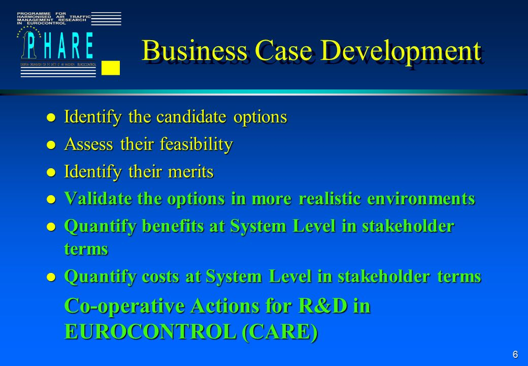 6 Business Case Development l Identify the candidate options l Assess their feasibility l Identify their merits l Validate the options in more realistic environments l Quantify benefits at System Level in stakeholder terms l Quantify costs at System Level in stakeholder terms Co-operative Actions for R&D in EUROCONTROL (CARE)