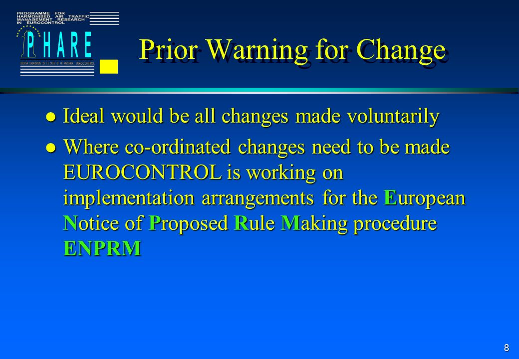 8 Prior Warning for Change l Ideal would be all changes made voluntarily l Where co-ordinated changes need to be made EUROCONTROL is working on implementation arrangements for the European Notice of Proposed Rule Making procedure ENPRM