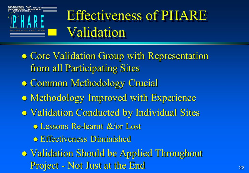 22 Effectiveness of PHARE Validation l Core Validation Group with Representation from all Participating Sites l Common Methodology Crucial l Methodology Improved with Experience l Validation Conducted by Individual Sites l Lessons Re-learnt &/or Lost l Effectiveness Diminished l Validation Should be Applied Throughout Project - Not Just at the End