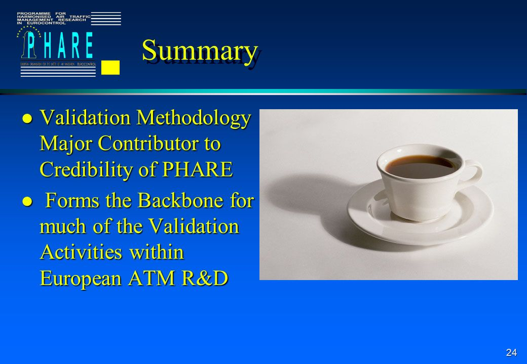 24 Summary l Validation Methodology Major Contributor to Credibility of PHARE l Forms the Backbone for much of the Validation Activities within European ATM R&D