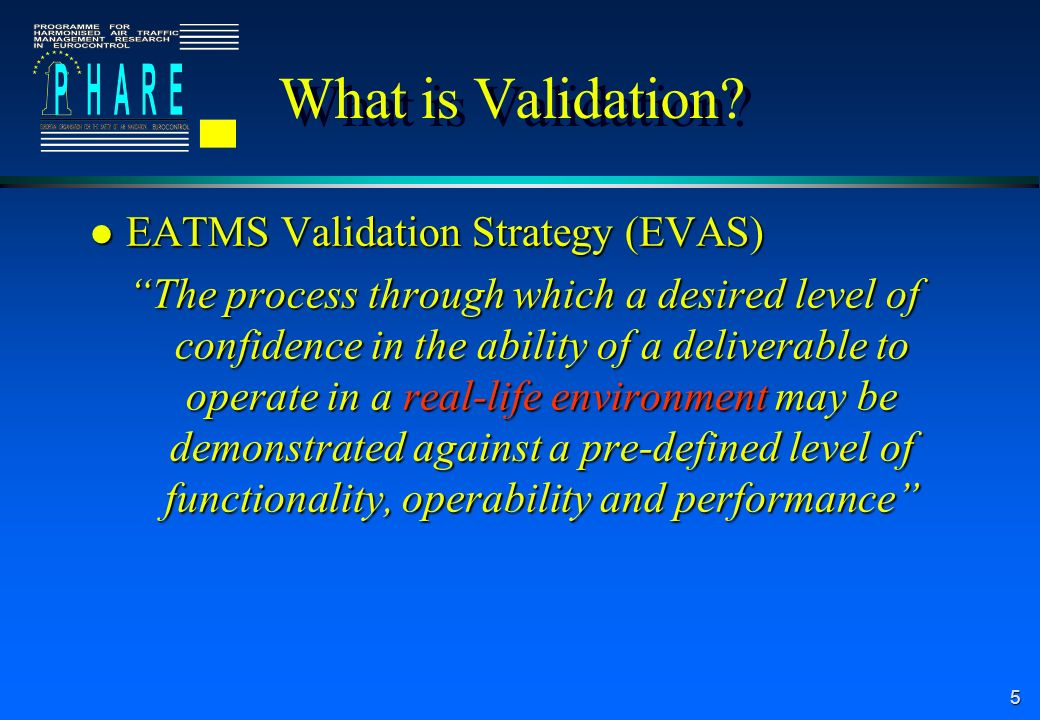 5 What is Validation? l EATMS Validation Strategy (EVAS) The process through which a desired level of confidence in the ability of a deliverable to op