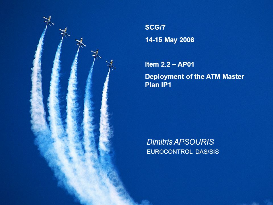 SCG/7 14-15 May 2008 Item 2.2 – AP01 Deployment of the ATM Master Plan IP1 Dimitris APSOURIS EUROCONTROL DAS/SIS