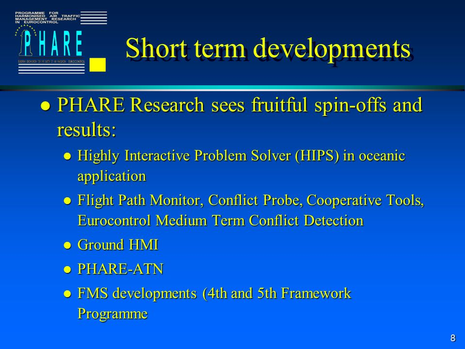 8 l PHARE Research sees fruitful spin-offs and results: l Highly Interactive Problem Solver (HIPS) in oceanic application l Flight Path Monitor, Conflict Probe, Cooperative Tools, Eurocontrol Medium Term Conflict Detection l Ground HMI l PHARE-ATN l FMS developments (4th and 5th Framework Programme Short term developments