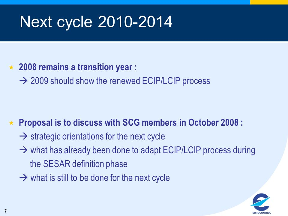 7 2008 remains a transition year : 2009 should show the renewed ECIP/LCIP process Proposal is to discuss with SCG members in October 2008 : strategic orientations for the next cycle what has already been done to adapt ECIP/LCIP process during the SESAR definition phase what is still to be done for the next cycle Next cycle 2010-2014