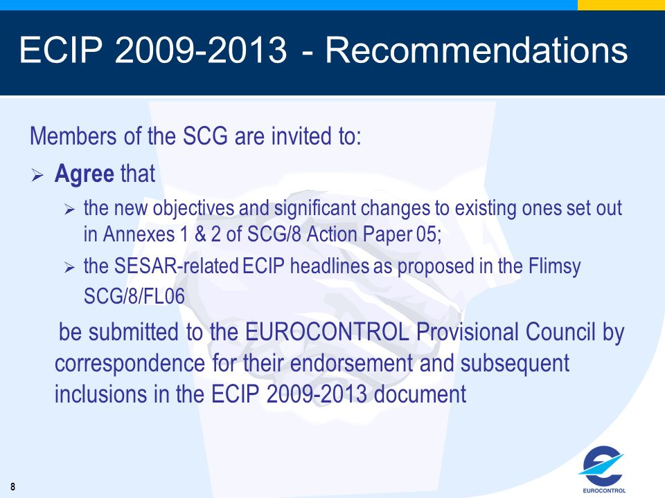 8 ECIP 2009-2013 - Recommendations Members of the SCG are invited to: Agree that the new objectives and significant changes to existing ones set out in Annexes 1 & 2 of SCG/8 Action Paper 05; the SESAR-related ECIP headlines as proposed in the Flimsy SCG/8/FL06 be submitted to the EUROCONTROL Provisional Council by correspondence for their endorsement and subsequent inclusions in the ECIP 2009-2013 document
