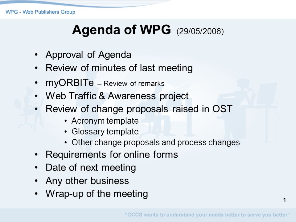 1 Agenda of WPG (29/05/2006) Approval of Agenda Review of minutes of last meeting myORBITe – Review of remarks Web Traffic & Awareness project Review of change proposals raised in OST Acronym template Glossary template Other change proposals and process changes Requirements for online forms Date of next meeting Any other business Wrap-up of the meeting